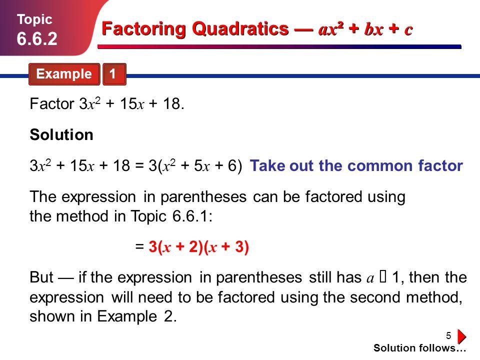 5 Example 1 Topic 6.6.2 Solution Solution follows… Factoring Quadratics ax ² + bx + c Factor 3 x 2 + 15 x + 18. 3 x 2 + 15 x + 18 = 3( x 2 + 5 x + 6)