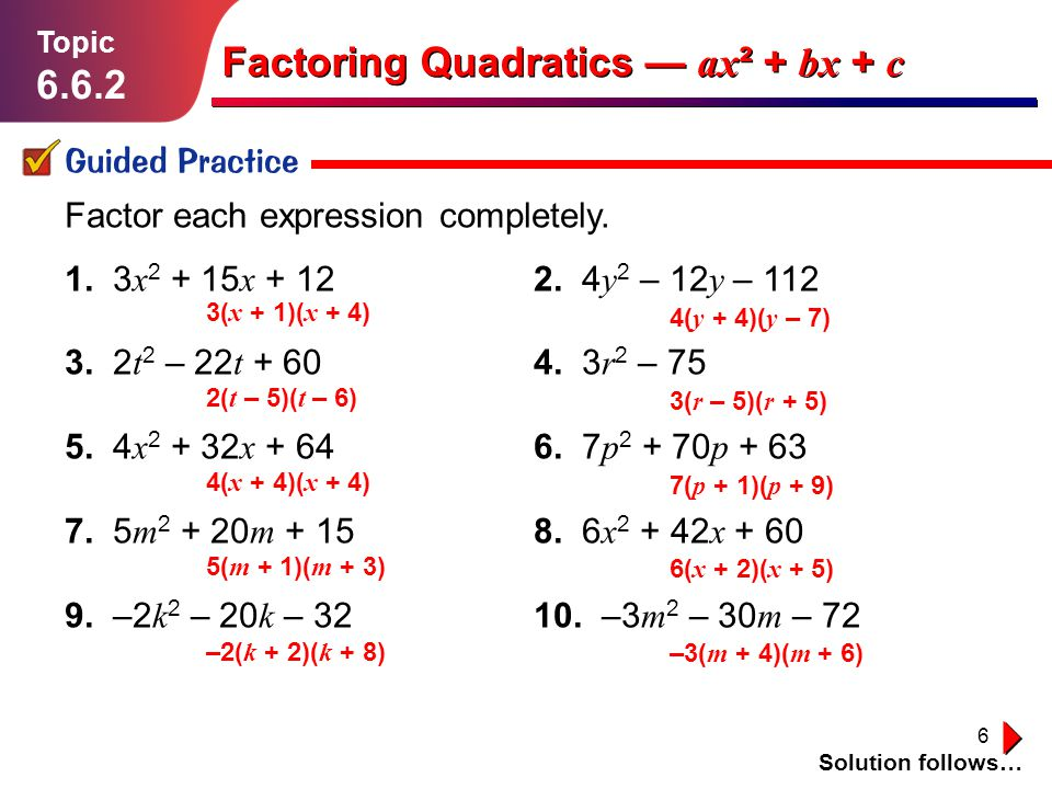 6 Lesson 1.1.1 Guided Practice Topic 6.6.2 Solution follows… Factoring Quadratics ax ² + bx + c Factor each expression completely. 1. 3 x 2 + 15 x + 1