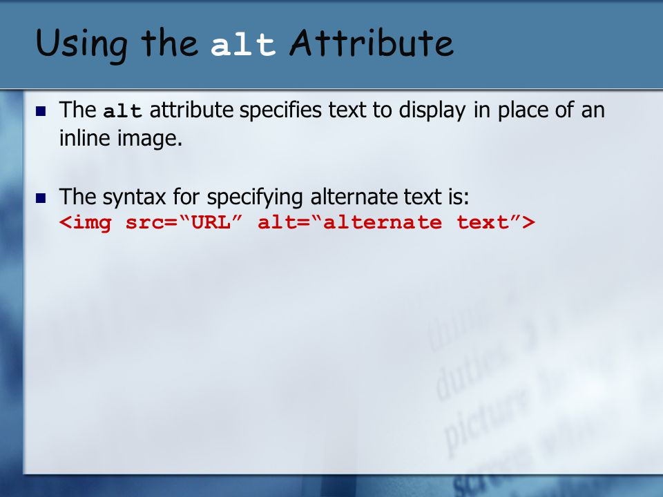 Using the alt Attribute The alt attribute specifies text to display in place of an inline image. The syntax for specifying alternate text is: