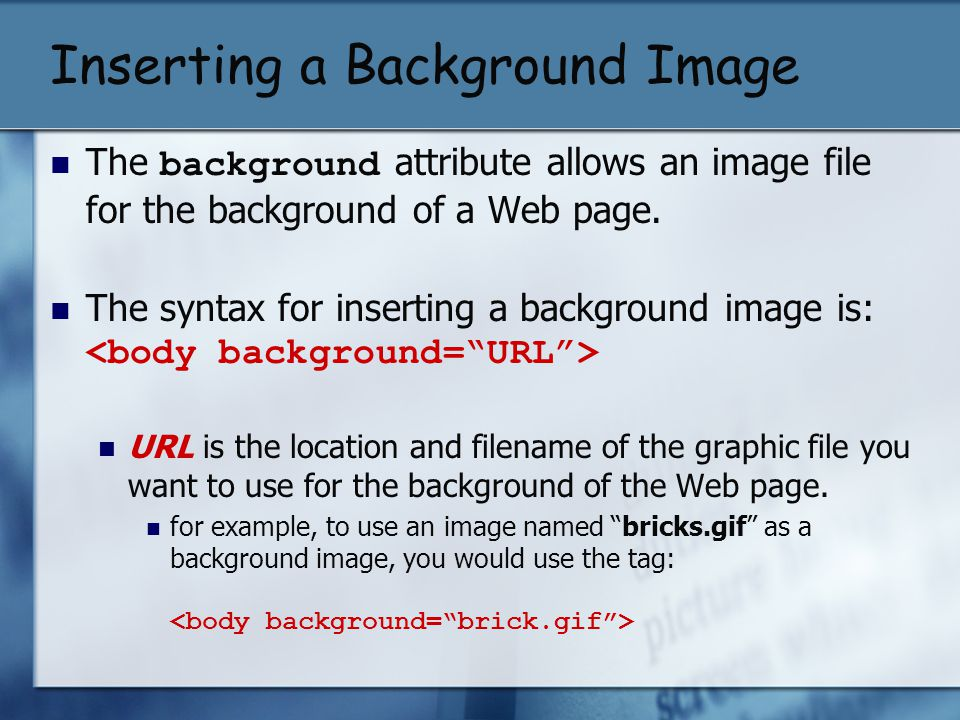 Inserting a Background Image The background attribute allows an image file for the background of a Web page. The syntax for inserting a background ima