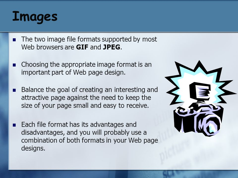 Images The two image file formats supported by most Web browsers are GIF and JPEG. Choosing the appropriate image format is an important part of Web p
