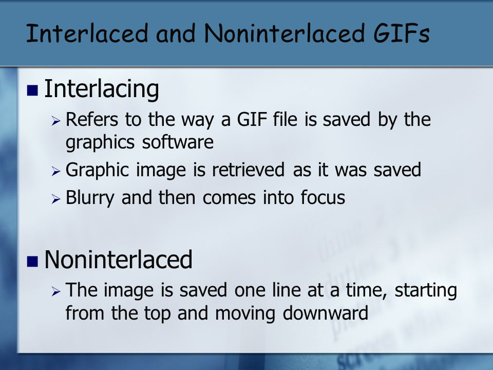 Interlaced and Noninterlaced GIFs Interlacing Refers to the way a GIF file is saved by the graphics software Graphic image is retrieved as it was save