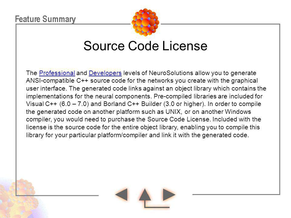 Source Code License The Professional and Developers levels of NeuroSolutions allow you to generate ANSI-compatible C++ source code for the networks yo