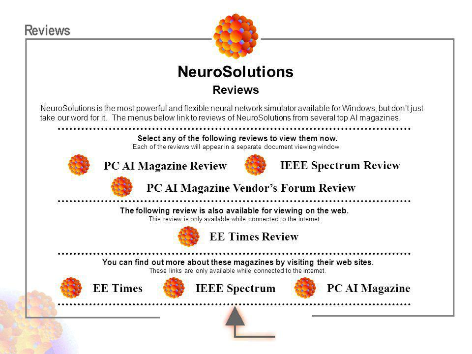 PC AI Magazine Vendors Forum Review EE Times Review PC AI Magazine Review IEEE Spectrum Review NeuroSolutions is the most powerful and flexible neural
