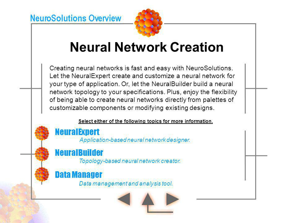 Neural Network Creation NeuralExpert NeuralBuilder Creating neural networks is fast and easy with NeuroSolutions. Let the NeuralExpert create and cust