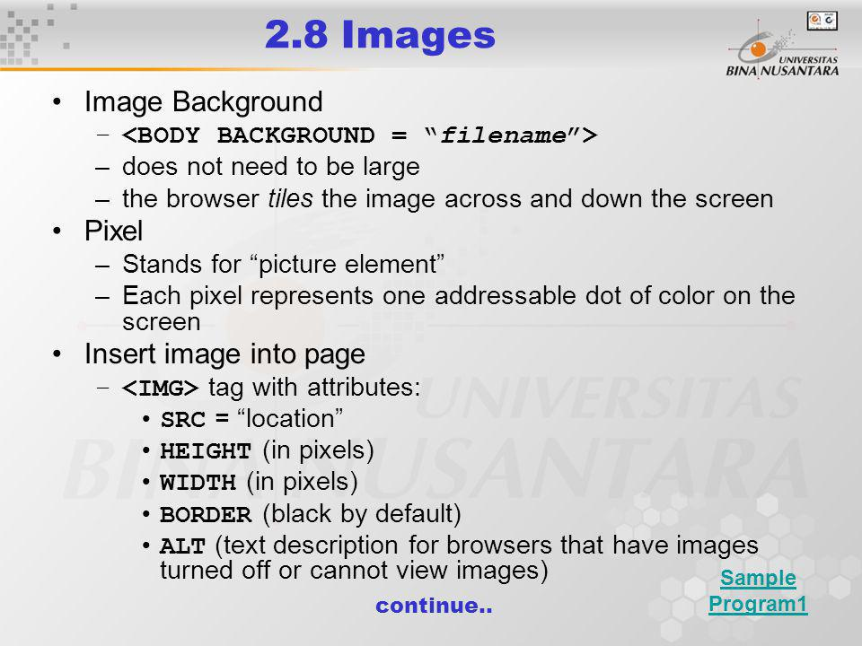 2.8 Images Image Background – –does not need to be large –the browser tiles the image across and down the screen Pixel –Stands for picture element –Each pixel represents one addressable dot of color on the screen Insert image into page – tag with attributes: SRC = location HEIGHT (in pixels) WIDTH (in pixels) BORDER (black by default) ALT (text description for browsers that have images turned off or cannot view images) continue..