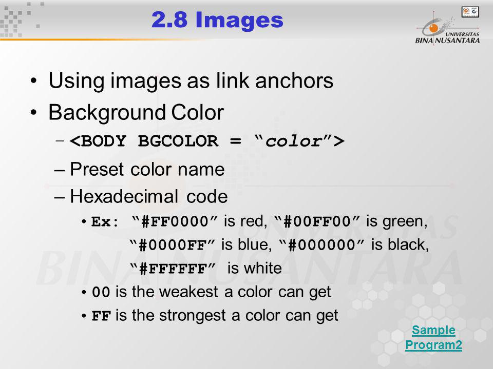 2.8 Images Using images as link anchors Background Color – –Preset color name –Hexadecimal code Ex: #FF0000 is red, #00FF00 is green, #0000FF is blue, #000000 is black, #FFFFFF is white 00 is the weakest a color can get FF is the strongest a color can get Sample Program2