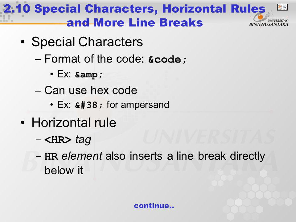 2.10 Special Characters, Horizontal Rules and More Line Breaks Special Characters –Format of the code: &code; Ex: & –Can use hex code Ex: & for ampersand Horizontal rule – tag –HR element also inserts a line break directly below it continue..