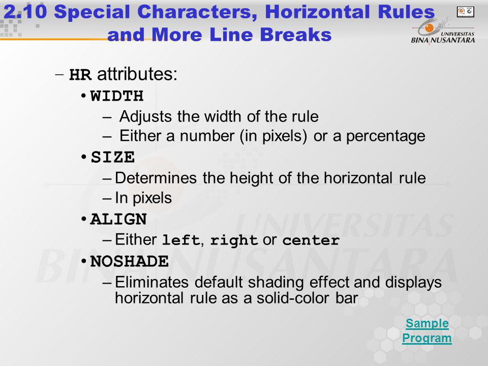 –HR attributes: WIDTH – Adjusts the width of the rule – Either a number (in pixels) or a percentage SIZE –Determines the height of the horizontal rule –In pixels ALIGN –Either left, right or center NOSHADE –Eliminates default shading effect and displays horizontal rule as a solid-color bar 2.10 Special Characters, Horizontal Rules and More Line Breaks Sample Program