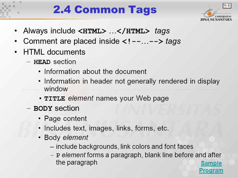 2.4 Common Tags Always include … tags Comment are placed inside tags HTML documents –HEAD section Information about the document Information in header not generally rendered in display window TITLE element names your Web page –BODY section Page content Includes text, images, links, forms, etc.
