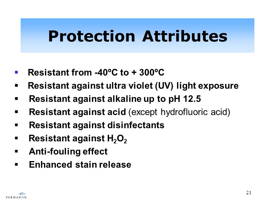 21 Protection Attributes Resistant from -40ºC to + 300ºC Resistant against ultra violet (UV) light exposure Resistant against alkaline up to pH 12.5 Resistant against acid (except hydrofluoric acid) Resistant against disinfectants Resistant against H 2 O 2 Anti-fouling effect Enhanced stain release
