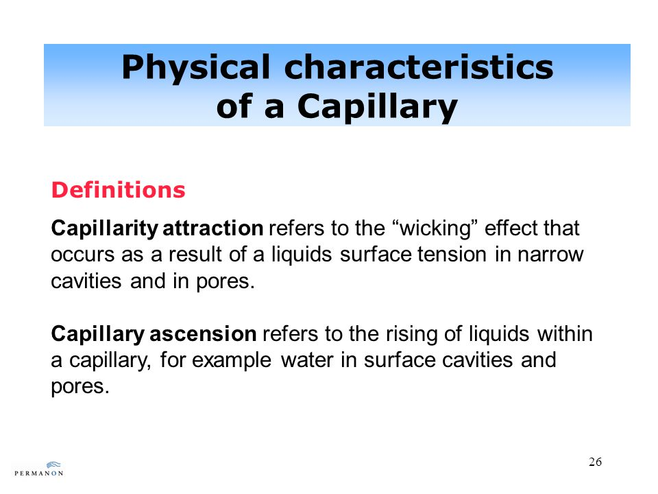 26 Physical characteristics of a Capillary Definitions Capillarity attraction refers to the wicking effect that occurs as a result of a liquids surface tension in narrow cavities and in pores.