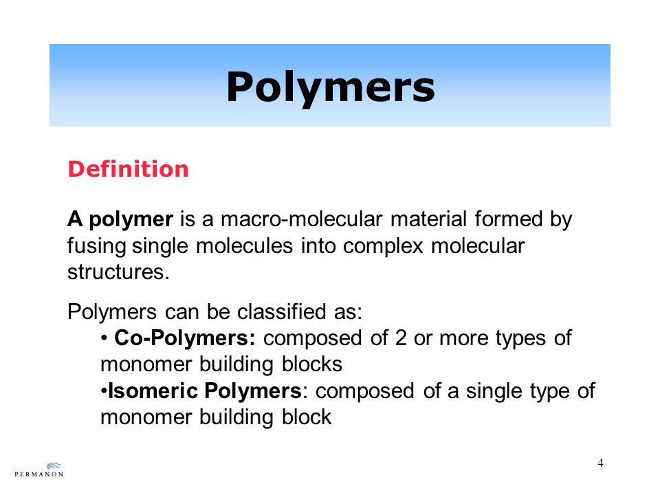 4 Polymers Definition A polymer is a macro-molecular material formed by fusing single molecules into complex molecular structures.