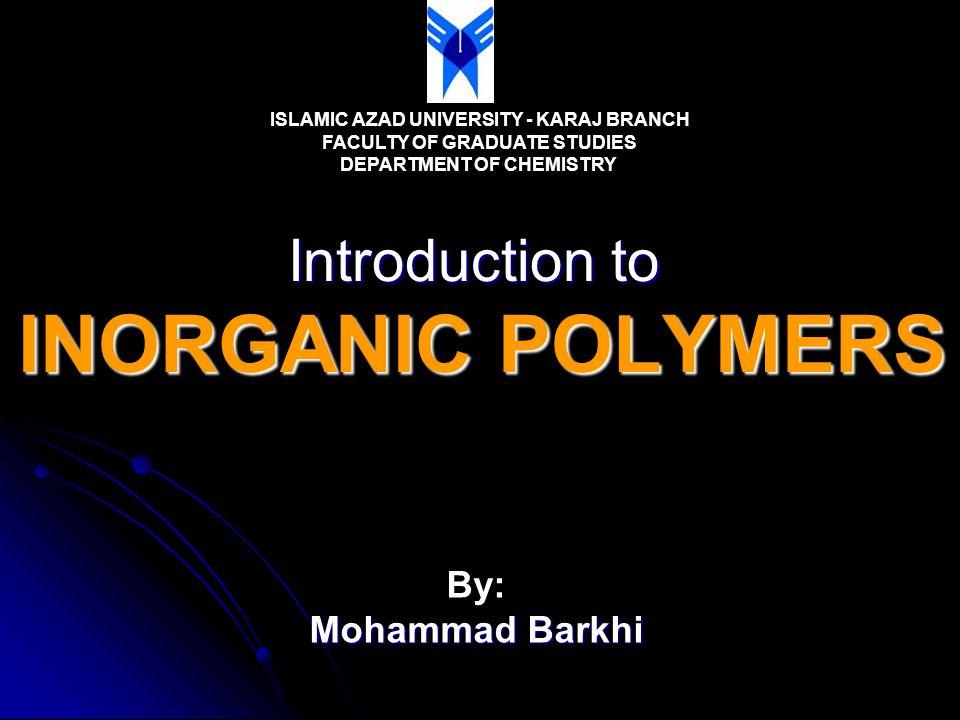 Introduction to INORGANIC POLYMERS ISLAMIC AZAD UNIVERSITY - KARAJ BRANCH FACULTY OF GRADUATE STUDIES DEPARTMENT OF CHEMISTRY By: Mohammad Barkhi