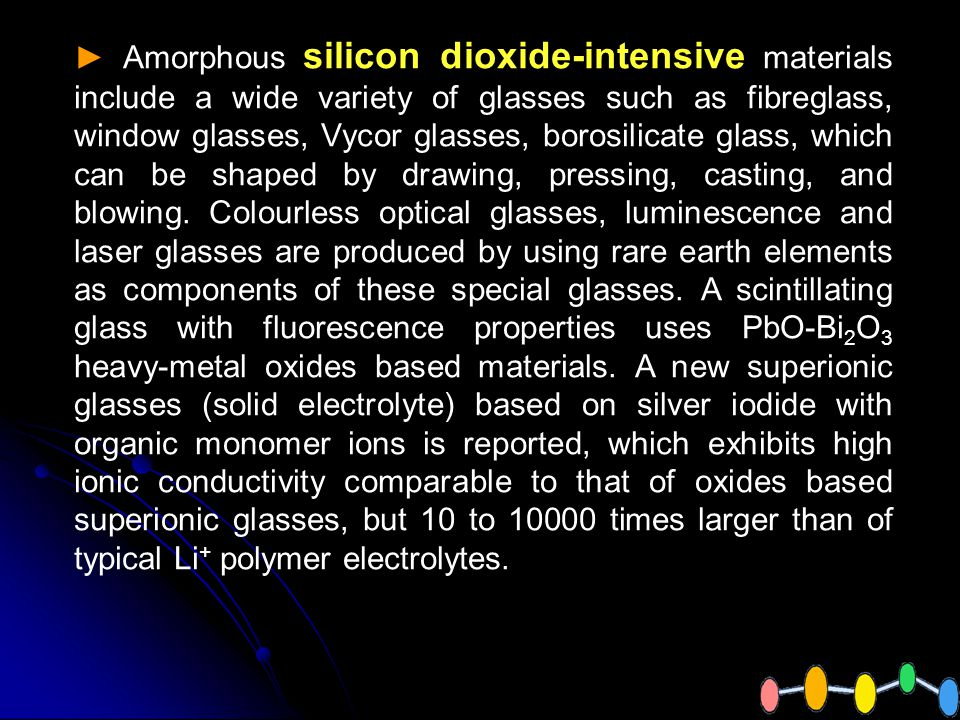 Amorphous silicon dioxide-intensive materials include a wide variety of glasses such as fibreglass, window glasses, Vycor glasses, borosilicate glass, which can be shaped by drawing, pressing, casting, and blowing.