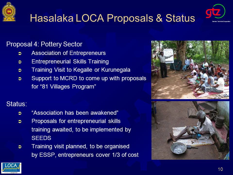 German Technical Cooperation 10 Hasalaka LOCA Proposals & Status Proposal 4: Pottery Sector Association of Entrepreneurs Entrepreneurial Skills Training Training Visit to Kegalle or Kurunegala Support to MCRD to come up with proposals for 81 Villages Program Status: Association has been awakened Proposals for entrepreneurial skills training awaited, to be implemented by SEEDS Training visit planned, to be organised by ESSP, entrepreneurs cover 1/3 of cost