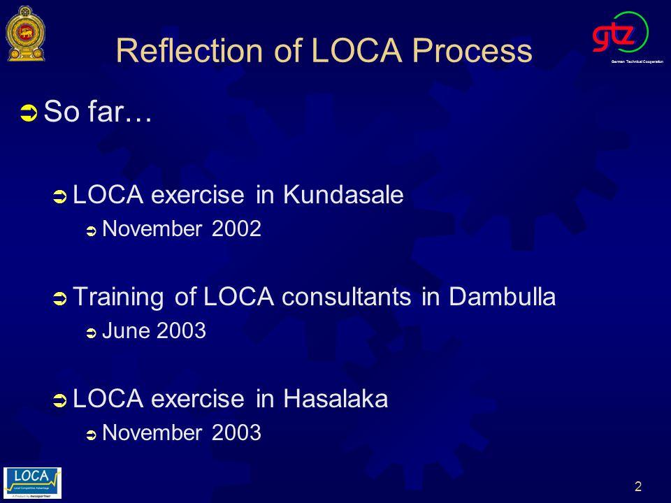 German Technical Cooperation 3 LOCA Kundasale Kundasale (November 2002) Pilot LOCA Exercise - Pilot LOCA Exercise Ongoing Activities: Lime Sector: Evolution of kilns to increase efficiency of fuel consumption in order to improve productivity and decrease pollution.