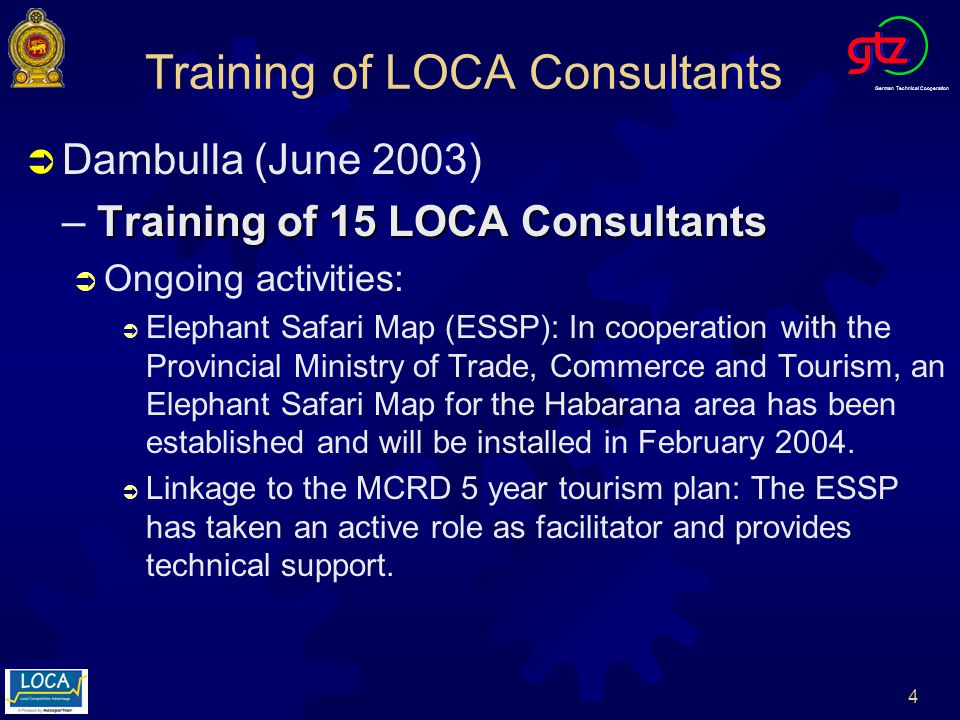 German Technical Cooperation 4 Training of LOCA Consultants Dambulla (June 2003) Training of 15 LOCA Consultants – Training of 15 LOCA Consultants Ongoing activities: Elephant Safari Map (ESSP): In cooperation with the Provincial Ministry of Trade, Commerce and Tourism, an Elephant Safari Map for the Habarana area has been established and will be installed in February 2004.