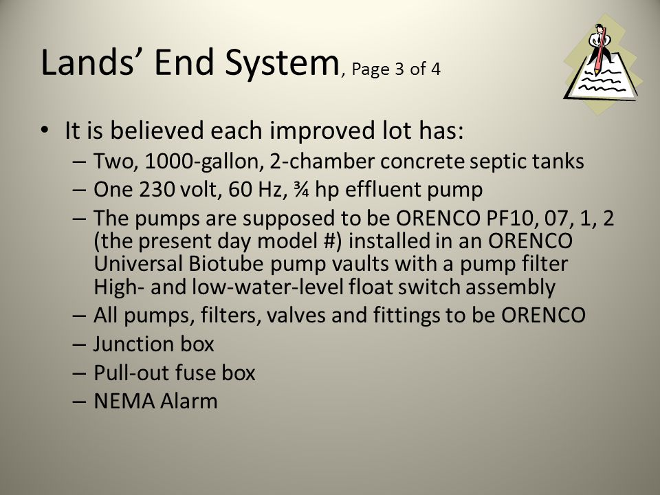 Lands End System, Page 2 of 4 Septic systems currently installed (or to be installed on unimproved properties) are traditional, pumped systems However, each system uses two septic tanks rather than one Effluent from outflow of the second tank is pumped through a system of subsurface sewerage mains to a drain field located away from the immediate Lands End subdivision