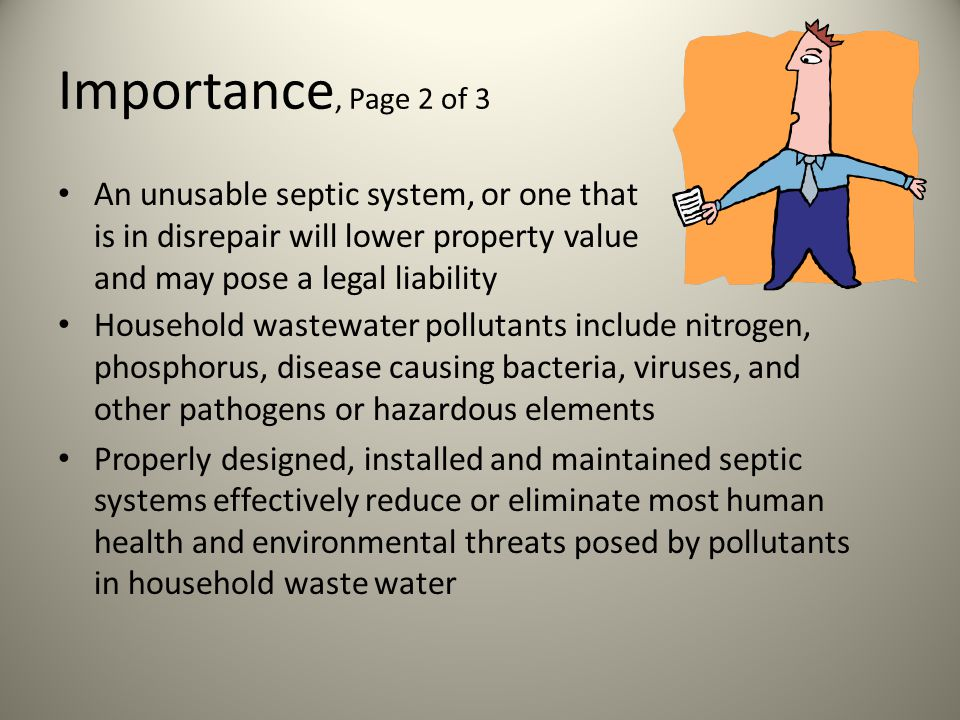 Importance, P age 1 of 3 If your septic system isnt maintained, your may need to replace it, costing thousands or even tens of thousands of dollars A malfunctioning system can contaminate groundwater that may be a source of drinking water If your septic system is NOT in good working order, you may not be permitted to sell it