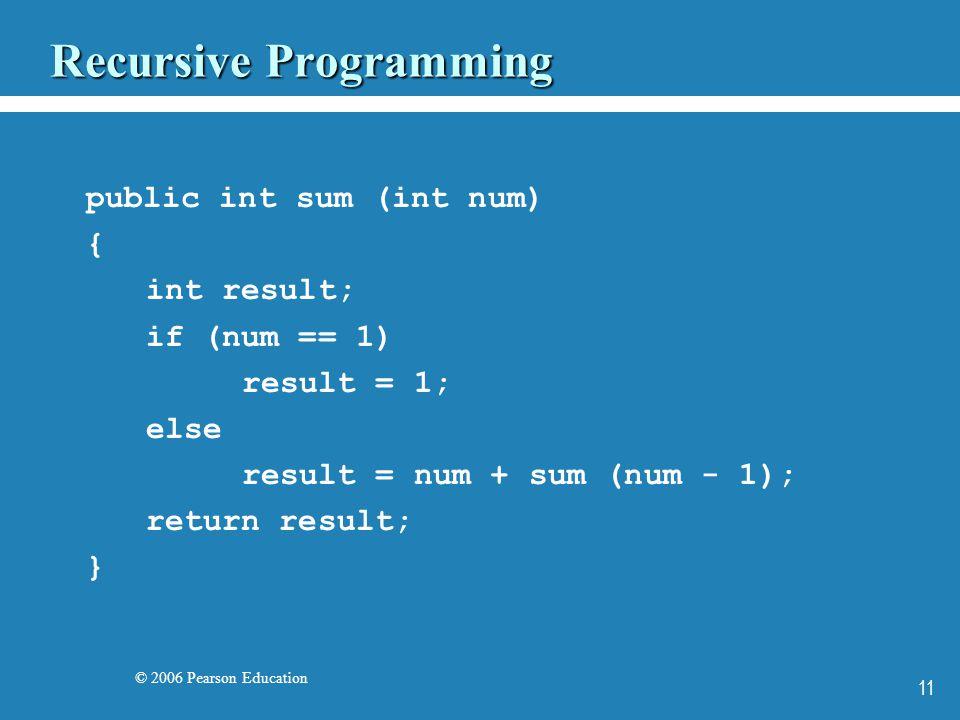 © 2006 Pearson Education 11 Recursive Programming public int sum (int num) { int result; if (num == 1) result = 1; else result = num + sum (num - 1); return result; }
