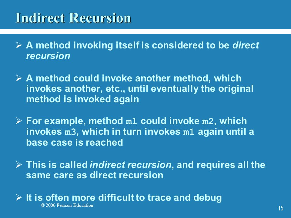 © 2006 Pearson Education 15 Indirect Recursion A method invoking itself is considered to be direct recursion A method could invoke another method, which invokes another, etc., until eventually the original method is invoked again For example, method m1 could invoke m2, which invokes m3, which in turn invokes m1 again until a base case is reached This is called indirect recursion, and requires all the same care as direct recursion It is often more difficult to trace and debug