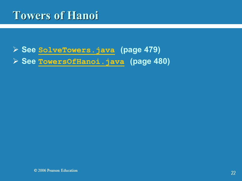 © 2006 Pearson Education 22 Towers of Hanoi See SolveTowers.java (page 479) SolveTowers.java See TowersOfHanoi.java (page 480) TowersOfHanoi.java