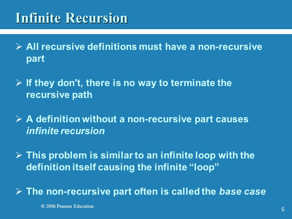 © 2006 Pearson Education 6 Infinite Recursion All recursive definitions must have a non-recursive part If they don t, there is no way to terminate the recursive path A definition without a non-recursive part causes infinite recursion This problem is similar to an infinite loop with the definition itself causing the infinite loop The non-recursive part often is called the base case