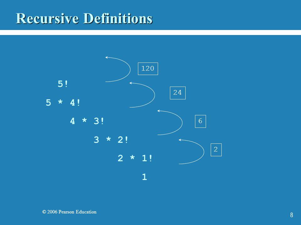 © 2006 Pearson Education 8 Recursive Definitions 5! 5 * 4! 4 * 3! 3 * 2! 2 * 1! 1 2 6 24 120