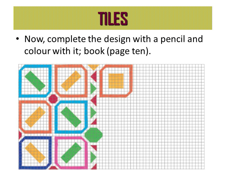 TILES Now, complete the design with a pencil and colour with it; book (page ten).
