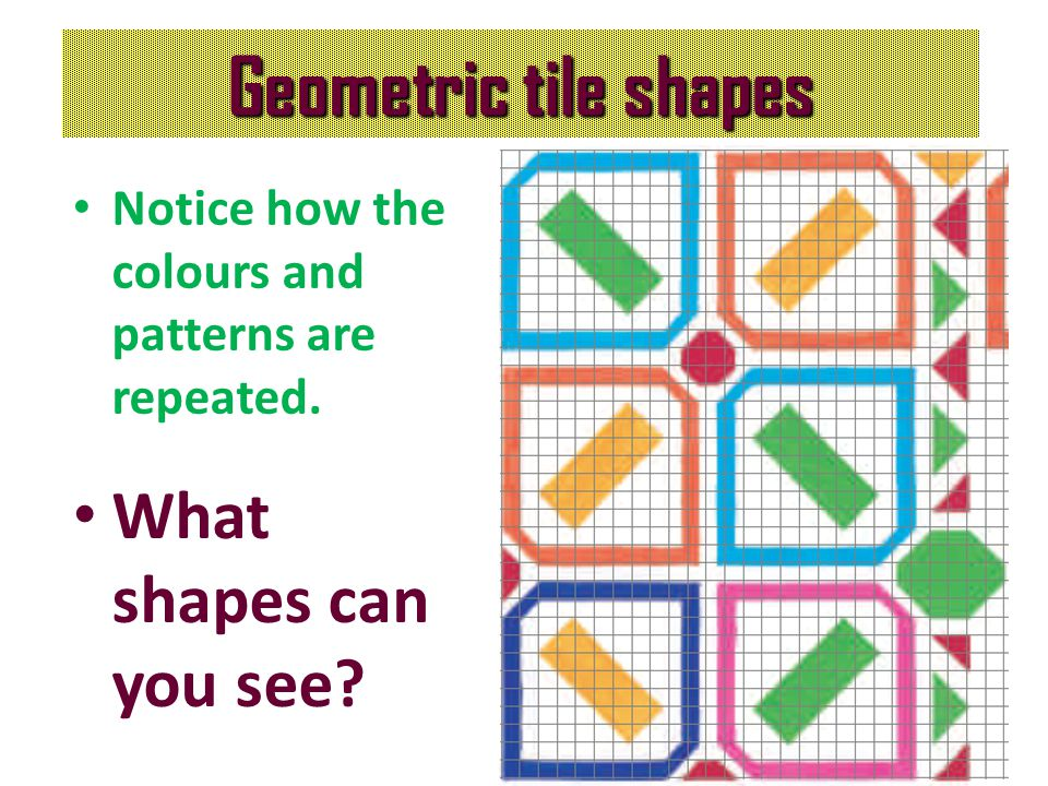 Geometric tile shapes Notice how the colours and patterns are repeated. What shapes can you see?