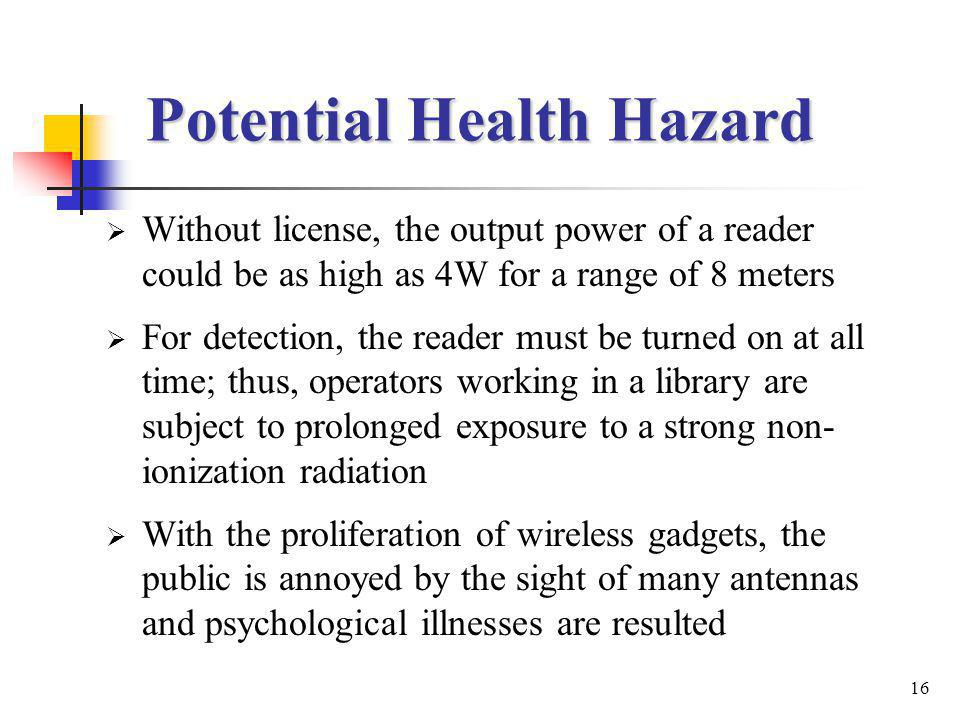 16 Potential Health Hazard Without license, the output power of a reader could be as high as 4W for a range of 8 meters For detection, the reader must be turned on at all time; thus, operators working in a library are subject to prolonged exposure to a strong non- ionization radiation With the proliferation of wireless gadgets, the public is annoyed by the sight of many antennas and psychological illnesses are resulted