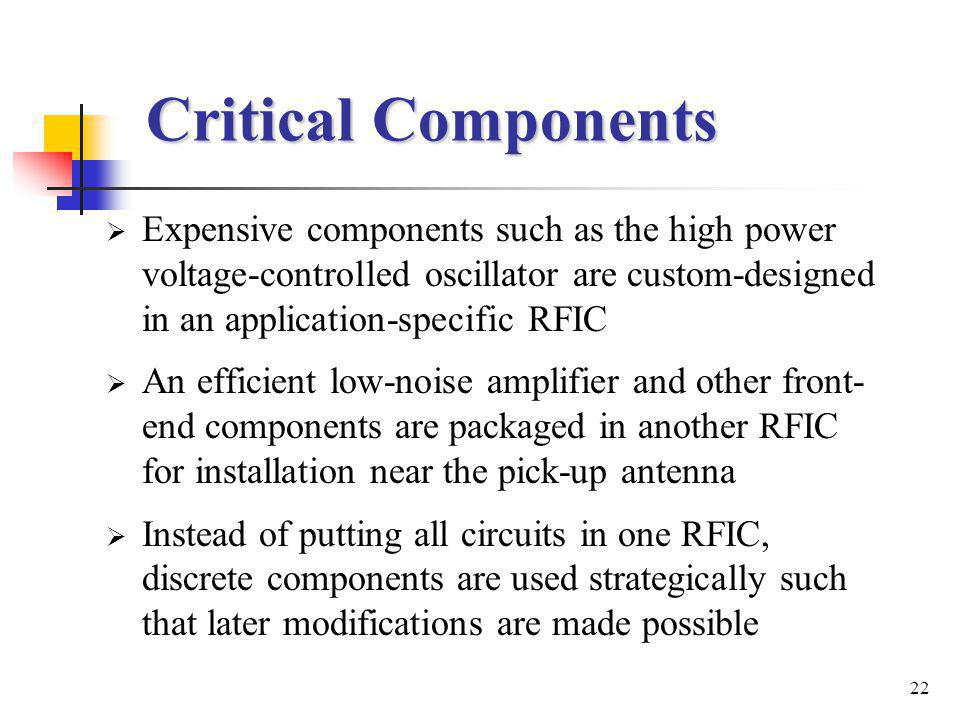 22 Critical Components Expensive components such as the high power voltage-controlled oscillator are custom-designed in an application-specific RFIC An efficient low-noise amplifier and other front- end components are packaged in another RFIC for installation near the pick-up antenna Instead of putting all circuits in one RFIC, discrete components are used strategically such that later modifications are made possible