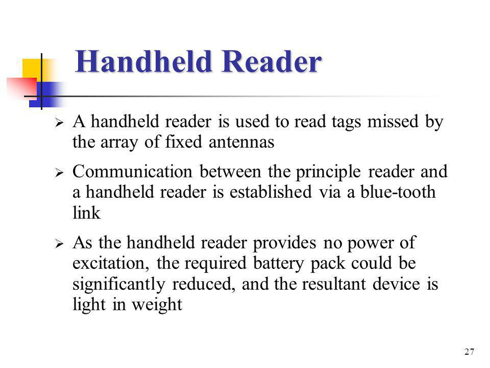27 Handheld Reader A handheld reader is used to read tags missed by the array of fixed antennas Communication between the principle reader and a handheld reader is established via a blue-tooth link As the handheld reader provides no power of excitation, the required battery pack could be significantly reduced, and the resultant device is light in weight