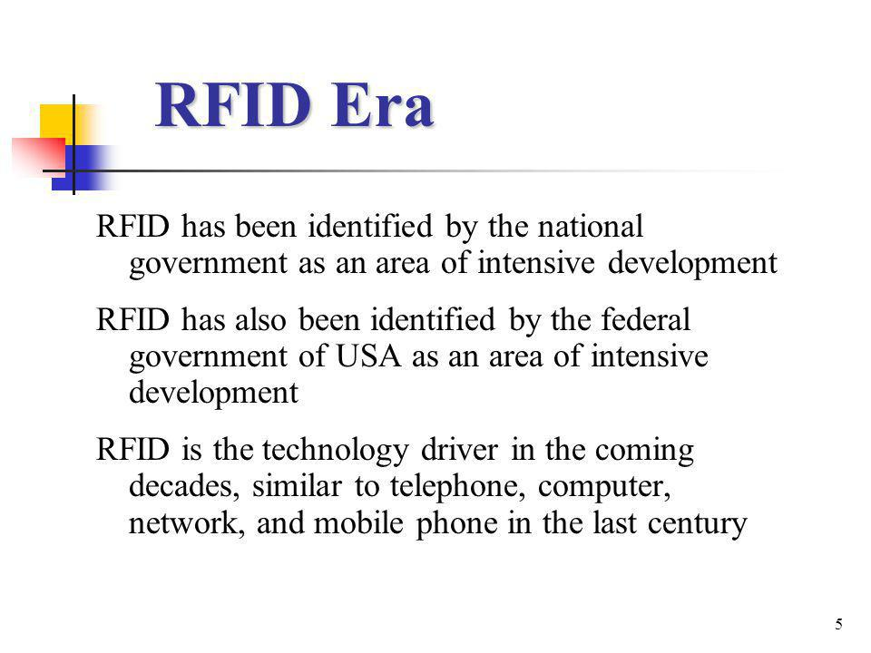 5 RFID Era RFID has been identified by the national government as an area of intensive development RFID has also been identified by the federal government of USA as an area of intensive development RFID is the technology driver in the coming decades, similar to telephone, computer, network, and mobile phone in the last century