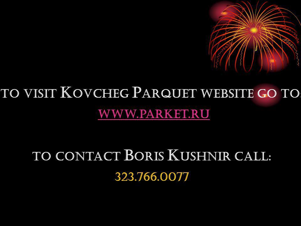 To visit K ovcheg P arquet website go to: www.parket.ru To Contact B oris K ushnir call: 323.766.0077