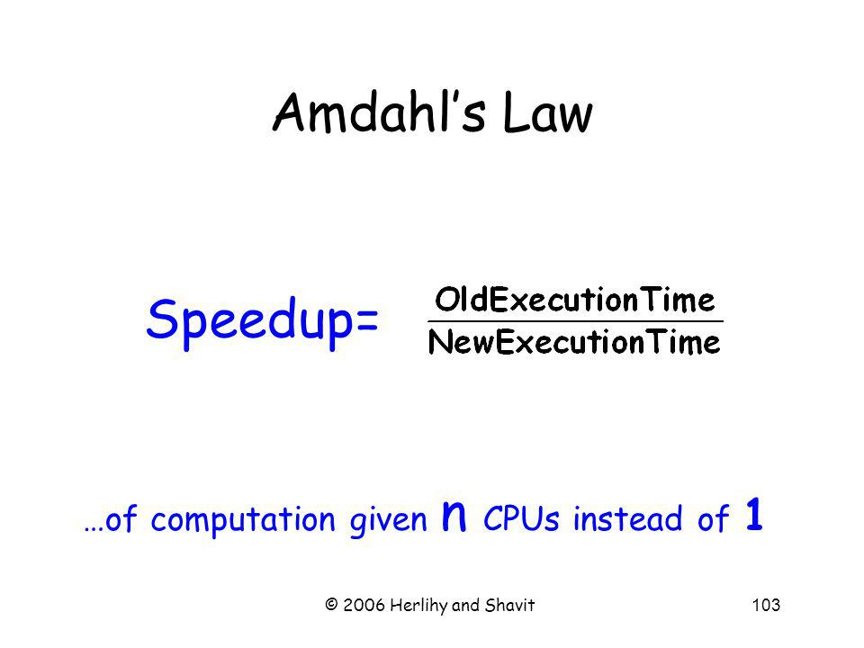 © 2006 Herlihy and Shavit103 Amdahls Law Speedup= …of computation given n CPUs instead of 1