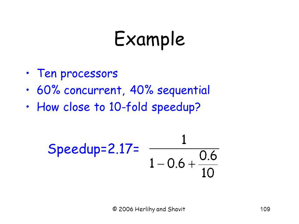 © 2006 Herlihy and Shavit109 Example Ten processors 60% concurrent, 40% sequential How close to 10-fold speedup.