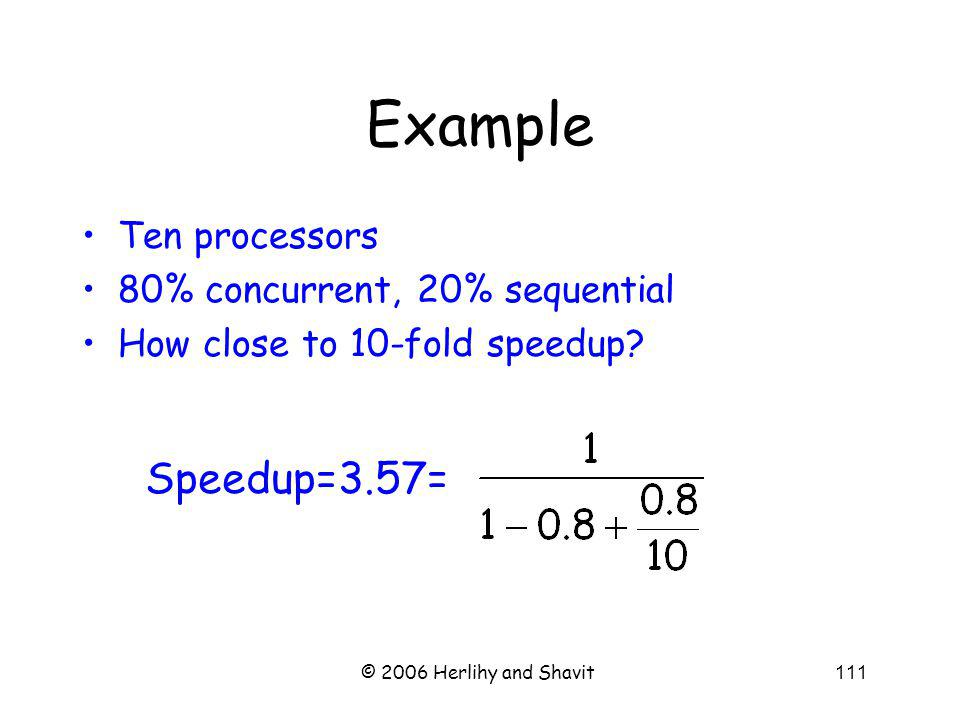 © 2006 Herlihy and Shavit111 Example Ten processors 80% concurrent, 20% sequential How close to 10-fold speedup.
