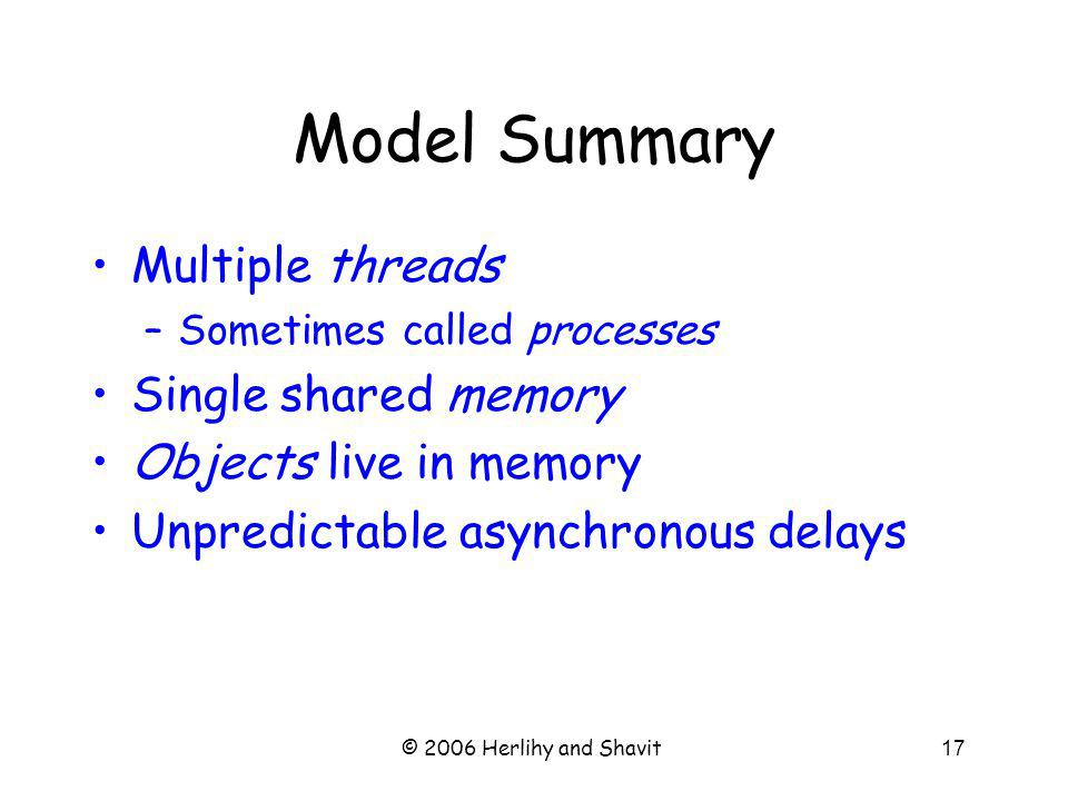 © 2006 Herlihy and Shavit17 Model Summary Multiple threads –Sometimes called processes Single shared memory Objects live in memory Unpredictable asynchronous delays