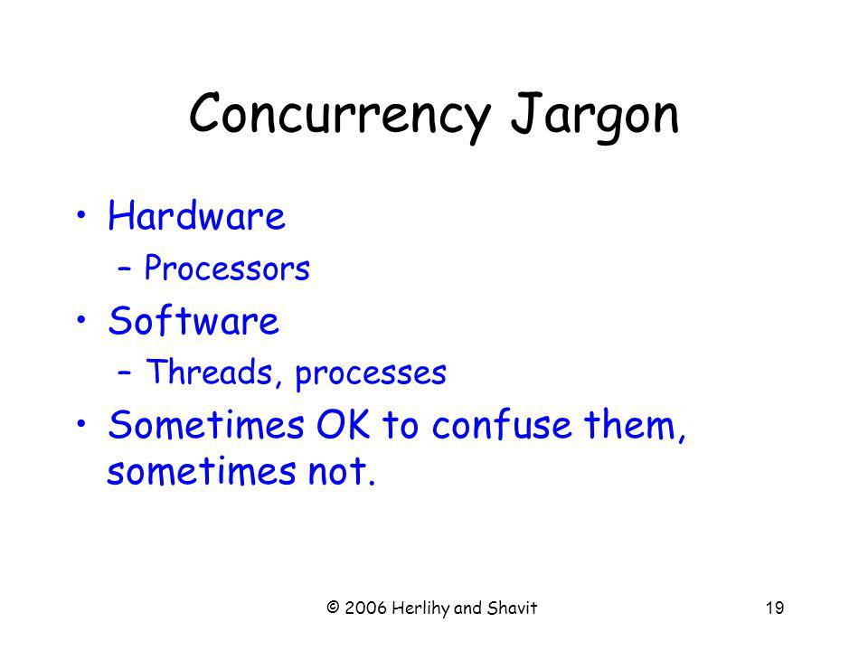 © 2006 Herlihy and Shavit19 Concurrency Jargon Hardware –Processors Software –Threads, processes Sometimes OK to confuse them, sometimes not.