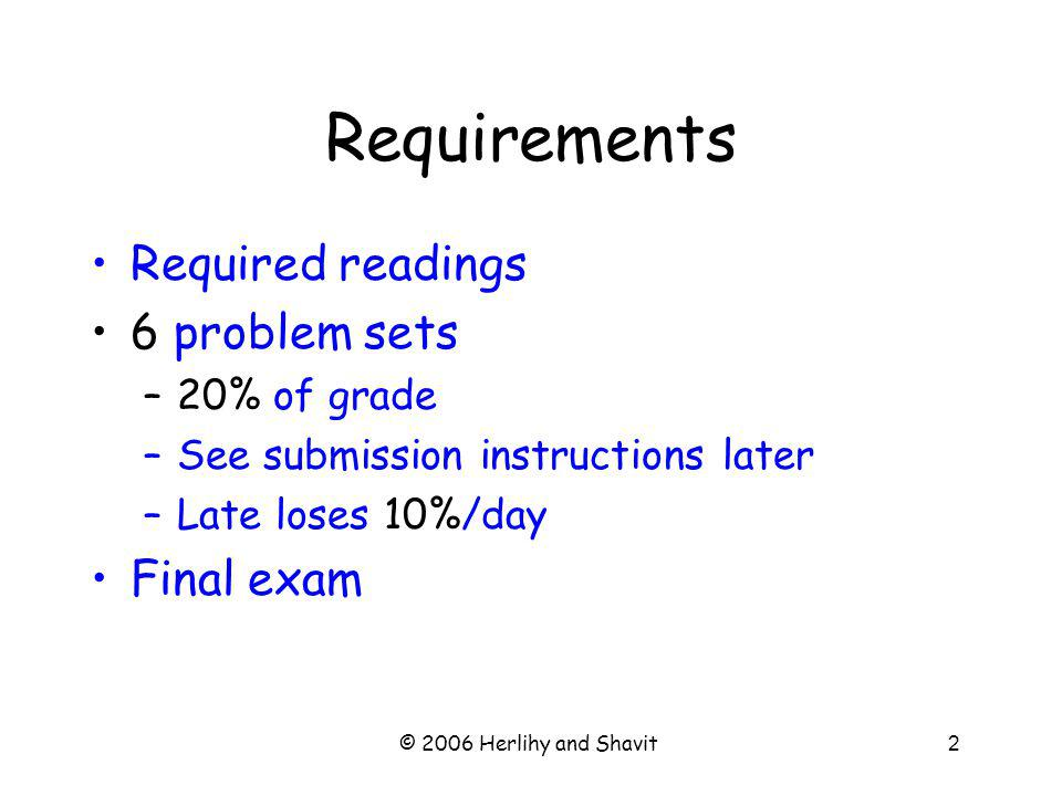 © 2006 Herlihy and Shavit2 Requirements Required readings 6 problem sets –20% of grade –See submission instructions later –Late loses 10%/day Final exam