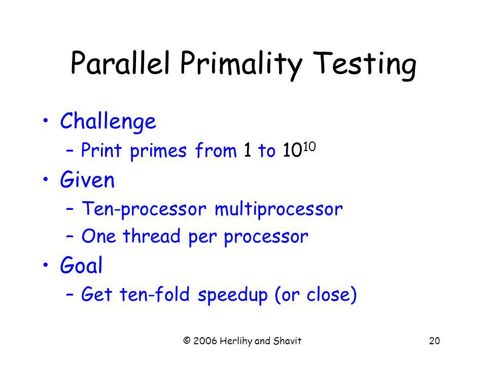 © 2006 Herlihy and Shavit20 Parallel Primality Testing Challenge –Print primes from 1 to 10 10 Given –Ten-processor multiprocessor –One thread per processor Goal –Get ten-fold speedup (or close)
