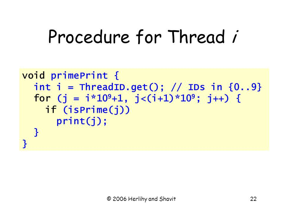 © 2006 Herlihy and Shavit22 Procedure for Thread i void primePrint { int i = ThreadID.get(); // IDs in {0..9} for (j = i*10 9 +1, j<(i+1)*10 9 ; j++) { if (isPrime(j)) print(j); }