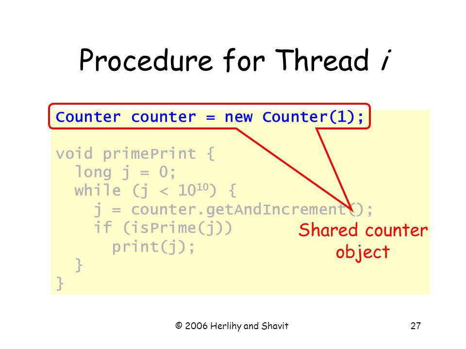 © 2006 Herlihy and Shavit27 Counter counter = new Counter(1); void primePrint { long j = 0; while (j < 10 10 ) { j = counter.getAndIncrement(); if (isPrime(j)) print(j); } Procedure for Thread i Shared counter object