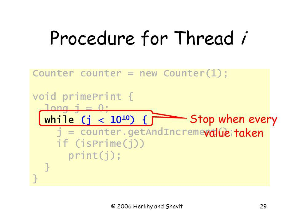 © 2006 Herlihy and Shavit29 Procedure for Thread i Counter counter = new Counter(1); void primePrint { long j = 0; while (j < 10 10 ) { j = counter.getAndIncrement(); if (isPrime(j)) print(j); } Stop when every value taken