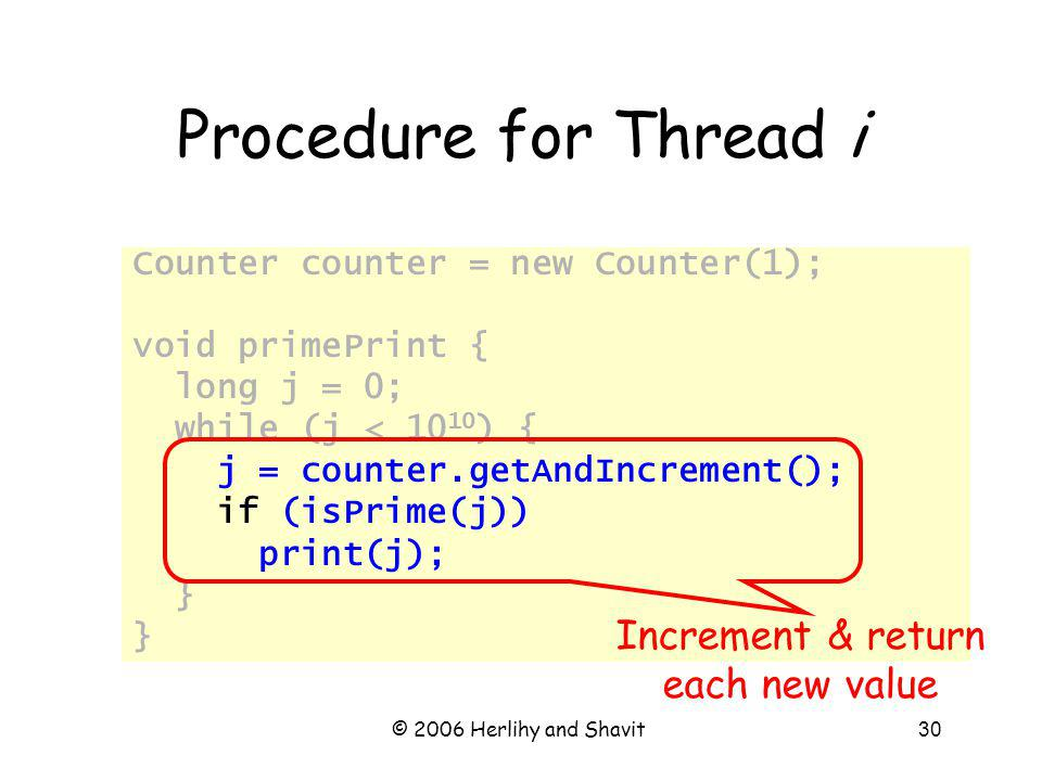 © 2006 Herlihy and Shavit30 Counter counter = new Counter(1); void primePrint { long j = 0; while (j < 10 10 ) { j = counter.getAndIncrement(); if (isPrime(j)) print(j); } Procedure for Thread i Increment & return each new value