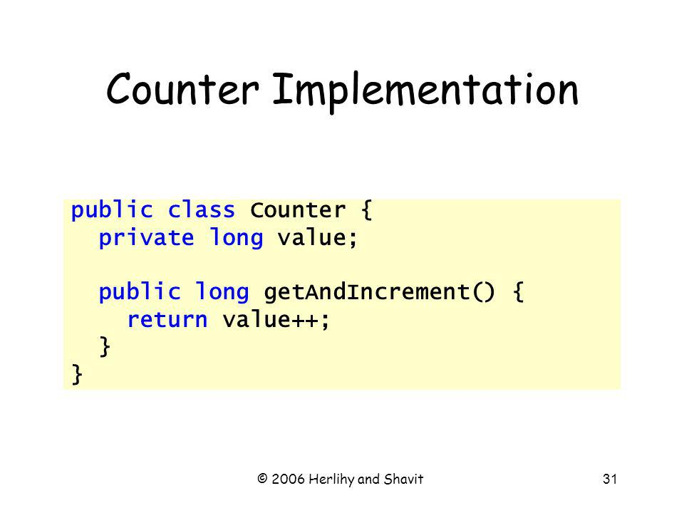 © 2006 Herlihy and Shavit31 Counter Implementation public class Counter { private long value; public long getAndIncrement() { return value++; }