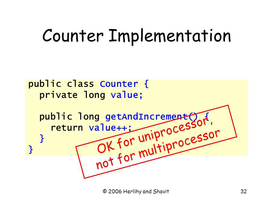 © 2006 Herlihy and Shavit32 Counter Implementation public class Counter { private long value; public long getAndIncrement() { return value++; } OK for uniprocessor, not for multiprocessor