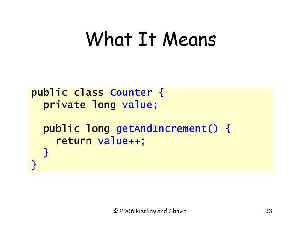 © 2006 Herlihy and Shavit33 What It Means public class Counter { private long value; public long getAndIncrement() { return value++; }